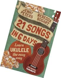 21 Songs in 6 Days: Learn Ukulele the Easy Way: Book +