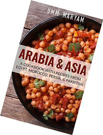 Arabia & Asia: A Cookbook With Recipes From Egypt, Morocco,