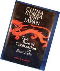 China Korea and Japan: The Rise of Civilization in East Asia