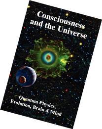 Consciousness and the Universe: Quantum Physics, Evolution,