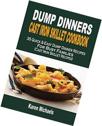 Dump Dinners Cast Iron Skillet Cookbook: 35 Quick & Easy