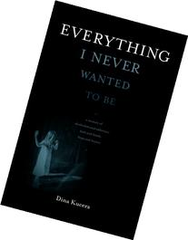 Everything I Never Wanted to Be: A Memoir of Alcoholism and
