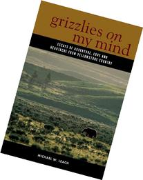 Grizzlies On My Mind: Essays of Adventure, Love, and