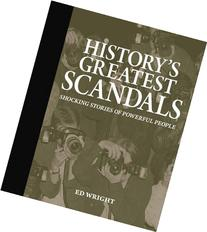 History's Greatest Scandals: Shocking Stories of Powerful