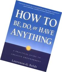 How to Be, Do, or Have Anything: A Practical Guide to