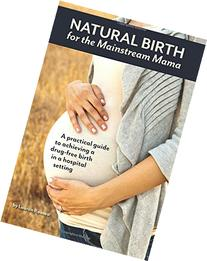 Natural Birth for the Mainstream Mama: A practical guide to