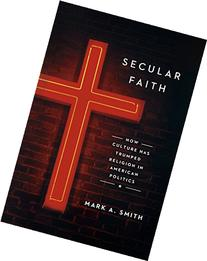 Secular Faith: How Culture Has Trumped Religion in American