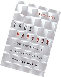 True Paradox: How Christianity Makes Sense of Our Complex