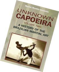 Unknown Capoeira, Vol. 2 A History of the Brazilian Martial