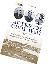 After the Civil War: The Heroes, Villains, Soldiers, and