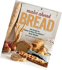 Make Ahead Bread: 100 Recipes for Melt-in-Your-Mouth Fresh
