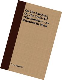 On the Amazons, Or, the Cruise of the Rambler: As Recorded