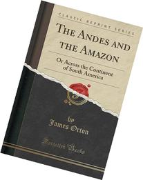The Andes and the Amazon: or, Across the continent of South