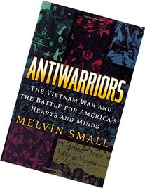 Antiwarriors : The Vietnam War and the Battle for America's