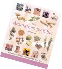 The Aromatherapy Bible: The Definitive Guide to Using