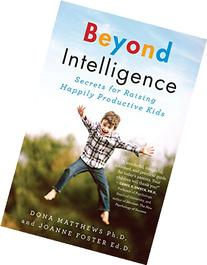 Beyond Intelligence: Secrets for Raising Happily Productive