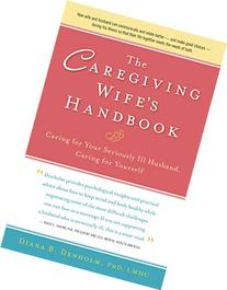 The Caregiving Wife's Handbook: Caring for Your Seriously