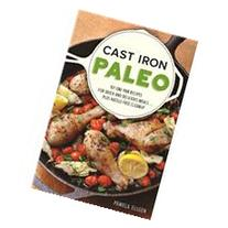 Cast Iron Paleo 101 One-Pan Recipes for Quick-and-Delicious