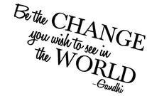 Be the change you wish to see in the world - Gandhi Wall