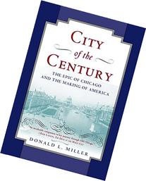 City of the Century : The Epic of Chicago and the Making of