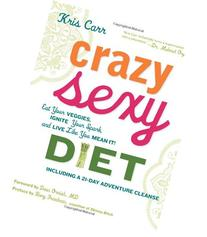 Crazy Sexy Diet: Eat Your Veggies, Ignite Your Spark, and