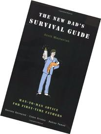 The New Dad's Survival Guide: Man-to-Man Advice for First-