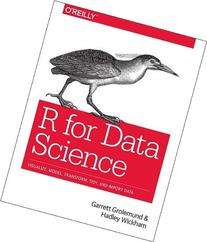 R for Data Science: Import, Tidy, Transform, Visualize, and