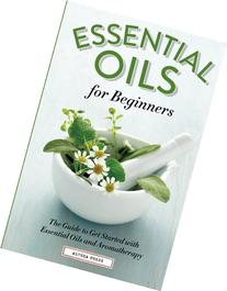 Essential Oils for Beginners: The Guide to Get Started with