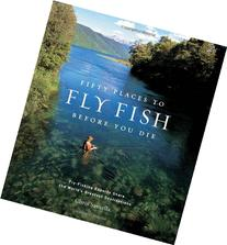 Fifty Places to Fly Fish Before You Die: Fly-Fishing Experts