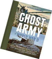 The Ghost Army of World War II: How One Top-Secret Unit