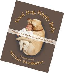 Good Dog, Happy Baby: Preparing Your Dog for the Arrival of