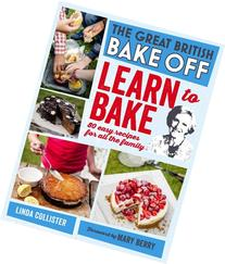 Great British Bake Off: Learn to Bake: 80 easy recipes for