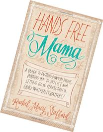 Hands Free Mama: A Guide to Putting Down the Phone, Burning