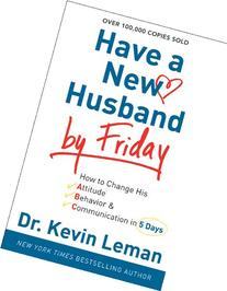 Have a New Husband by Friday: How to Change His Attitude,