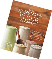 The Homemade Flour Cookbook: The Home Cook's Guide to