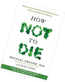 How Not to Die: Discover the Foods Scientifically Proven to Prevent Disease and Add Years to Your Life