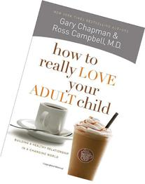 How to Really Love Your Adult Child: Building a Healthy