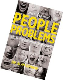 How to Solve Your People Problems: Dealing with Your