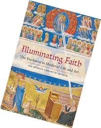 Illuminating Faith: The Eucharist in Medieval Life and Art: