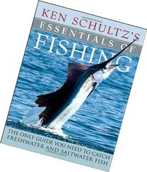 Ken Schultz's Essentials of Fishing: The Only Guide You Need