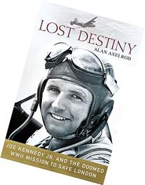 Lost Destiny: Joe Kennedy Jr. and the Doomed WWII Mission to