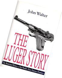 The Luger Story: The Standard History of he World's Most