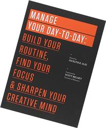 Manage Your Day-to-Day: Build Your Routine, Find Your Focus