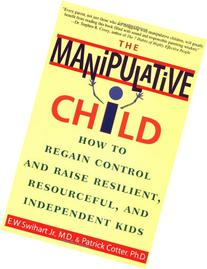 The Manipulative Child: How to Regain Control and Raise