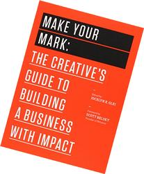Make Your Mark: The Creative's Guide to Building a Business