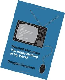 Marshall McLuhan: You Know Nothing of My Work