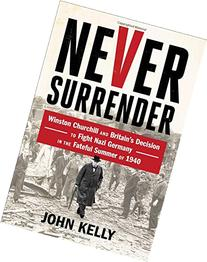 Never Surrender: Winston Churchill and Britain's Decision to