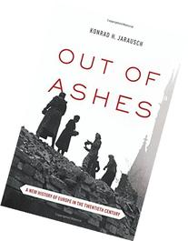 Out of Ashes: A New History of Europe in the Twentieth