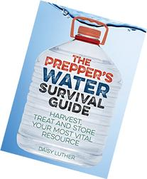 The Prepper's Water Survival Guide: Harvest, Treat, and