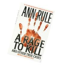 A Rage To Kill and Other True Cases: Anne Rule's Crime Files